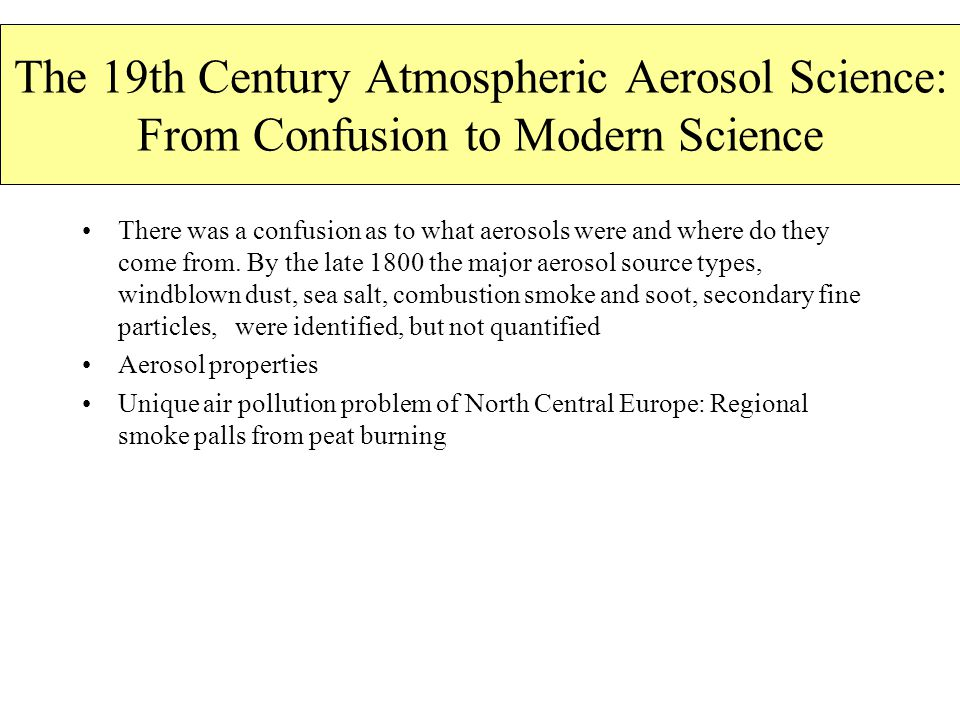 The 19th Century Atmospheric Aerosol Science: From Confusion to Modern Science There was a confusion as to what aerosols were and where do they come from.