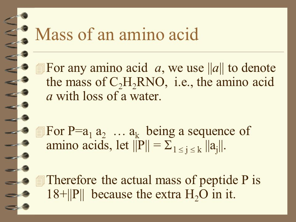 Mass of an amino acid 4 For any amino acid a, we use ||a|| to denote the mass of C 2 H 2 RNO, i.e., the amino acid a with loss of a water.