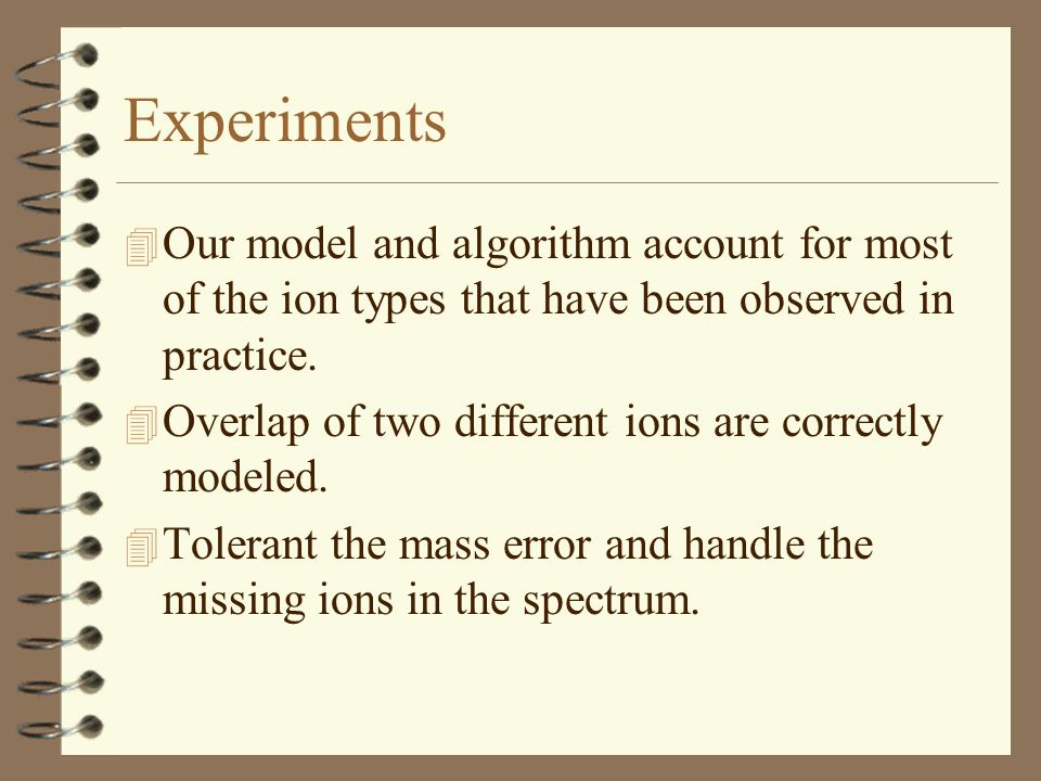 Experiments 4 Our model and algorithm account for most of the ion types that have been observed in practice.