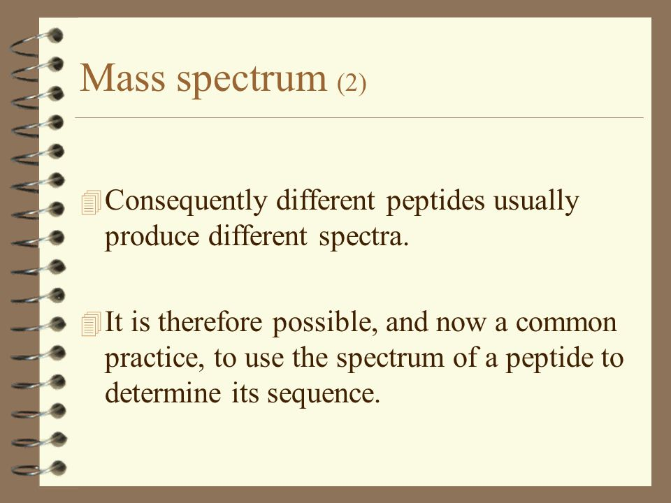 Mass spectrum (2) 4 Consequently different peptides usually produce different spectra.