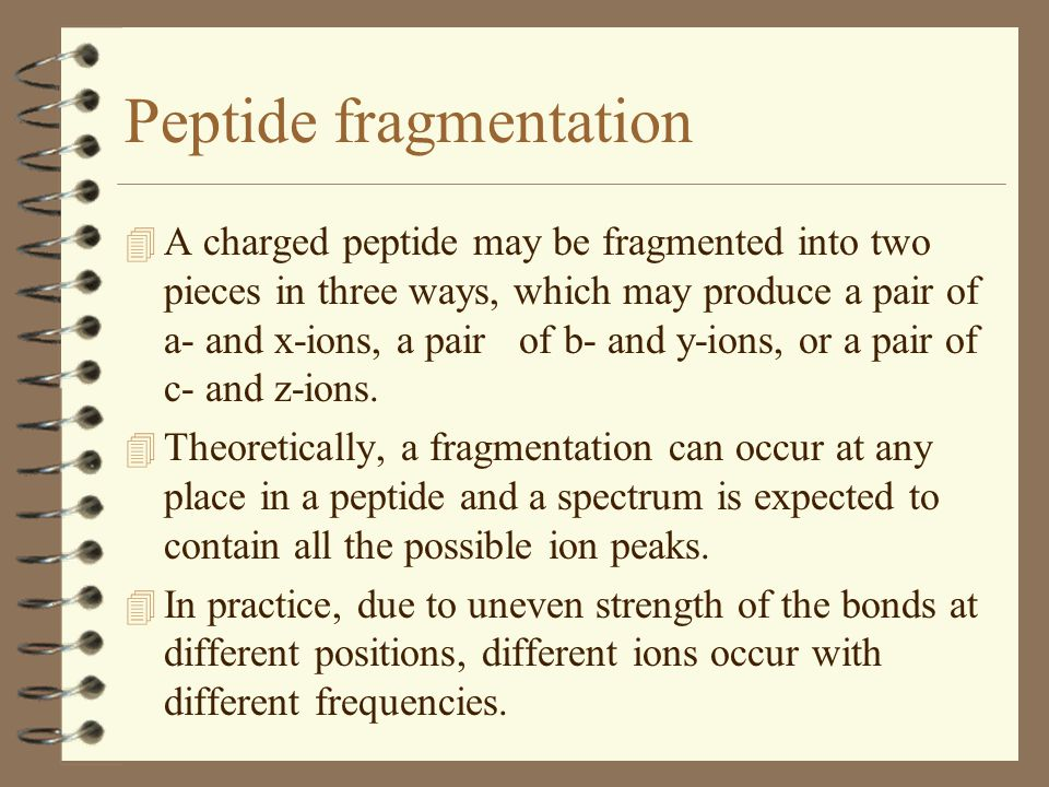Peptide fragmentation 4 A charged peptide may be fragmented into two pieces in three ways, which may produce a pair of a- and x-ions, a pair of b- and y-ions, or a pair of c- and z-ions.