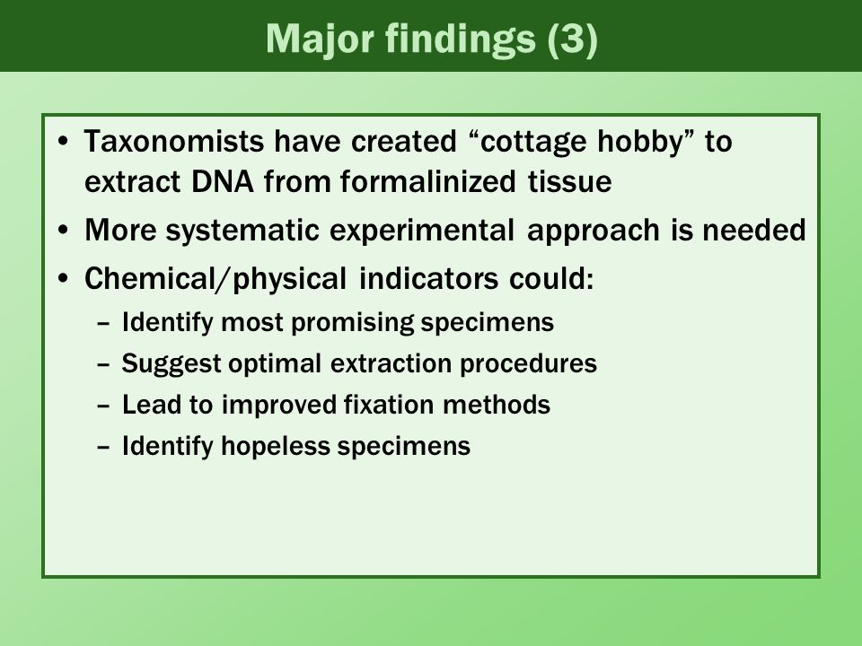 Major findings (3) Taxonomists have created cottage hobby to extract DNA from formalinized tissue More systematic experimental approach is needed Chemical/physical indicators could: –Identify most promising specimens –Suggest optimal extraction procedures –Lead to improved fixation methods –Identify hopeless specimens