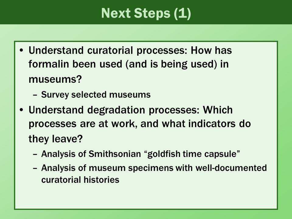 Next Steps (1) Understand curatorial processes: How has formalin been used (and is being used) in museums.