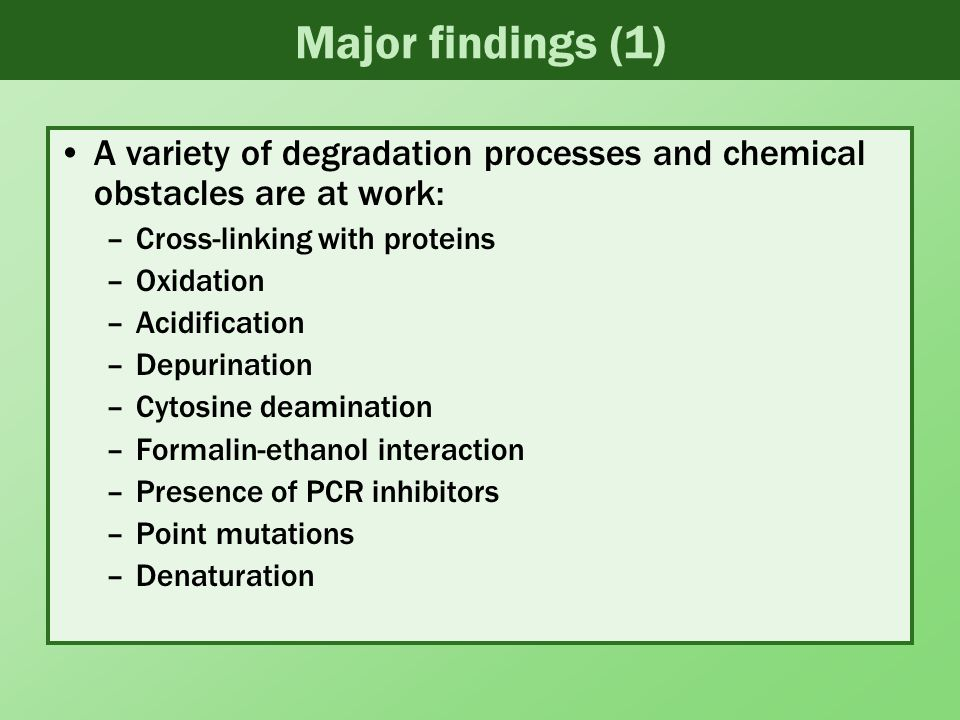 Major findings (1) A variety of degradation processes and chemical obstacles are at work: –Cross-linking with proteins –Oxidation –Acidification –Depurination –Cytosine deamination –Formalin-ethanol interaction –Presence of PCR inhibitors –Point mutations –Denaturation