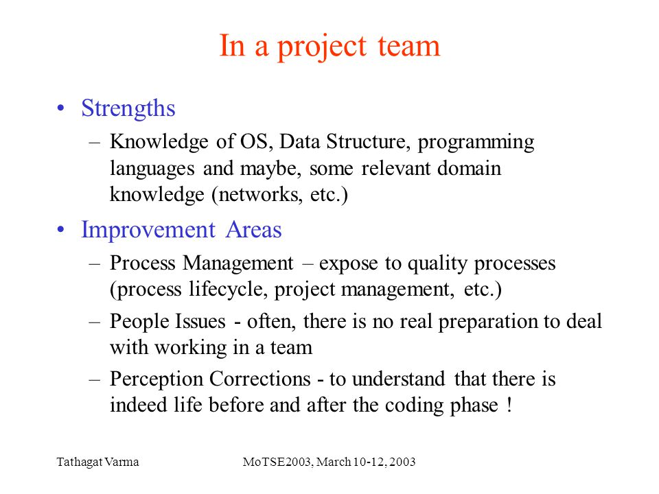 Tathagat VarmaMoTSE2003, March 10-12, 2003 In a project team Strengths –Knowledge of OS, Data Structure, programming languages and maybe, some relevant domain knowledge (networks, etc.) Improvement Areas –Process Management – expose to quality processes (process lifecycle, project management, etc.) –People Issues - often, there is no real preparation to deal with working in a team –Perception Corrections - to understand that there is indeed life before and after the coding phase !