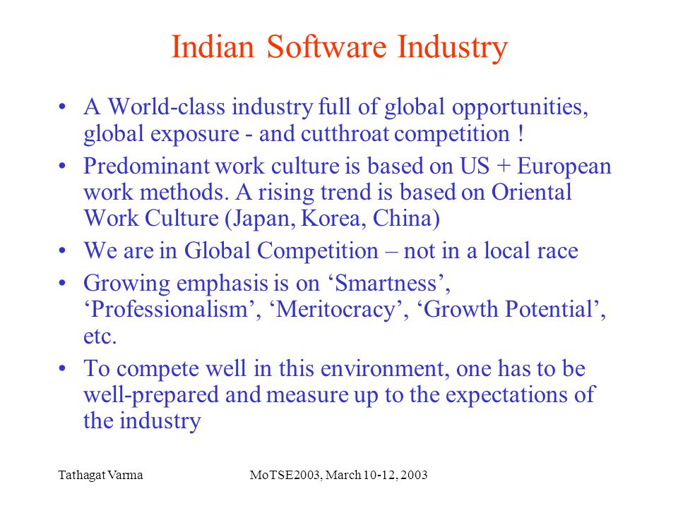 Tathagat VarmaMoTSE2003, March 10-12, 2003 Indian Software Industry A World-class industry full of global opportunities, global exposure - and cutthroat competition .
