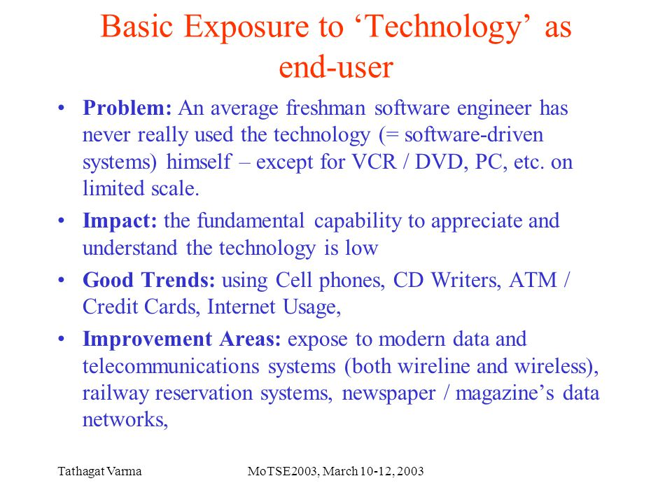 Tathagat VarmaMoTSE2003, March 10-12, 2003 Basic Exposure to 'Technology' as end-user Problem: An average freshman software engineer has never really used the technology (= software-driven systems) himself – except for VCR / DVD, PC, etc.