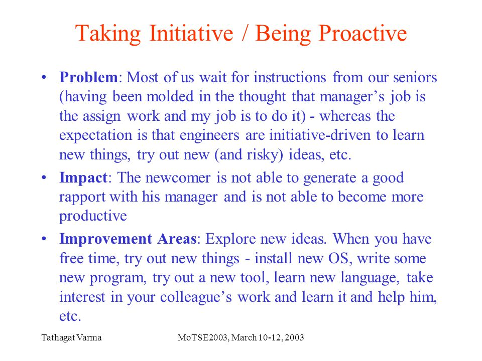 Tathagat VarmaMoTSE2003, March 10-12, 2003 Taking Initiative / Being Proactive Problem: Most of us wait for instructions from our seniors (having been molded in the thought that manager's job is the assign work and my job is to do it) - whereas the expectation is that engineers are initiative-driven to learn new things, try out new (and risky) ideas, etc.