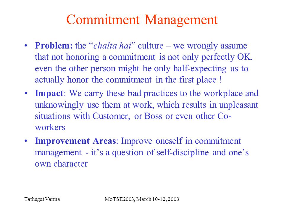 Tathagat VarmaMoTSE2003, March 10-12, 2003 Commitment Management Problem: the chalta hai culture – we wrongly assume that not honoring a commitment is not only perfectly OK, even the other person might be only half-expecting us to actually honor the commitment in the first place .