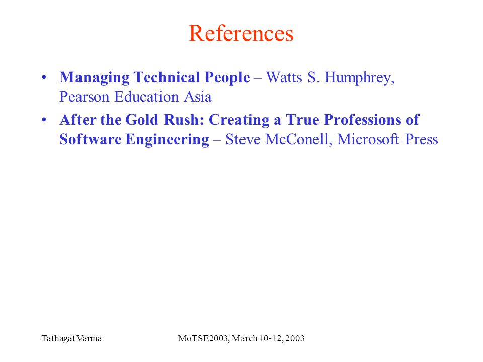 Tathagat VarmaMoTSE2003, March 10-12, 2003 References Managing Technical People – Watts S.
