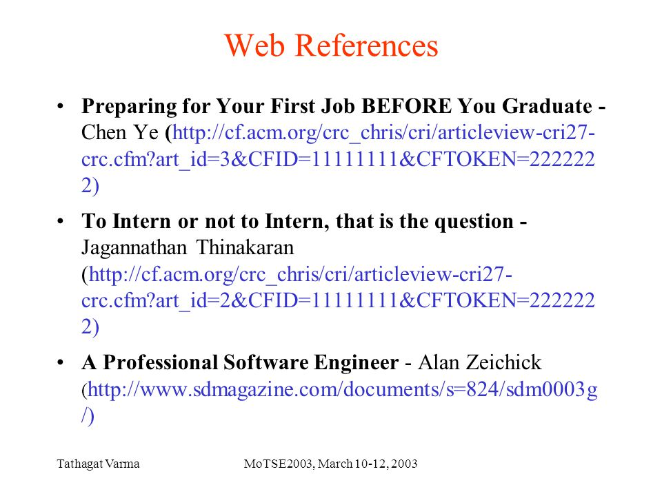 Tathagat VarmaMoTSE2003, March 10-12, 2003 Web References Preparing for Your First Job BEFORE You Graduate - Chen Ye (http://cf.acm.org/crc_chris/cri/articleview-cri27- crc.cfm?art_id=3&CFID=11111111&CFTOKEN=222222 2) To Intern or not to Intern, that is the question - Jagannathan Thinakaran (http://cf.acm.org/crc_chris/cri/articleview-cri27- crc.cfm?art_id=2&CFID=11111111&CFTOKEN=222222 2) A Professional Software Engineer - Alan Zeichick ( http://www.sdmagazine.com/documents/s=824/sdm0003g /)