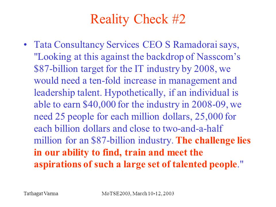Tathagat VarmaMoTSE2003, March 10-12, 2003 Conclusions Success in corporate culture not only depends on just technical brilliance or coding knowledge alone One must change the mindset from just being a programmer to being a Software Professional For students, there is a long road ahead.