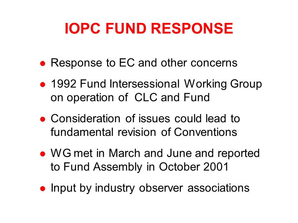 IOPC FUND RESPONSE l Response to EC and other concerns l 1992 Fund Intersessional Working Group on operation of CLC and Fund l Consideration of issues could lead to fundamental revision of Conventions l WG met in March and June and reported to Fund Assembly in October 2001 l Input by industry observer associations