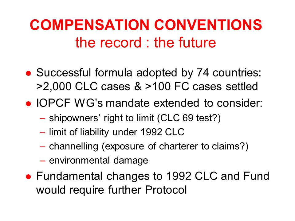 COMPENSATION CONVENTIONS the record : the future l Successful formula adopted by 74 countries: >2,000 CLC cases & >100 FC cases settled l IOPCF WG's mandate extended to consider: –shipowners' right to limit (CLC 69 test ) –limit of liability under 1992 CLC –channelling (exposure of charterer to claims ) –environmental damage l Fundamental changes to 1992 CLC and Fund would require further Protocol