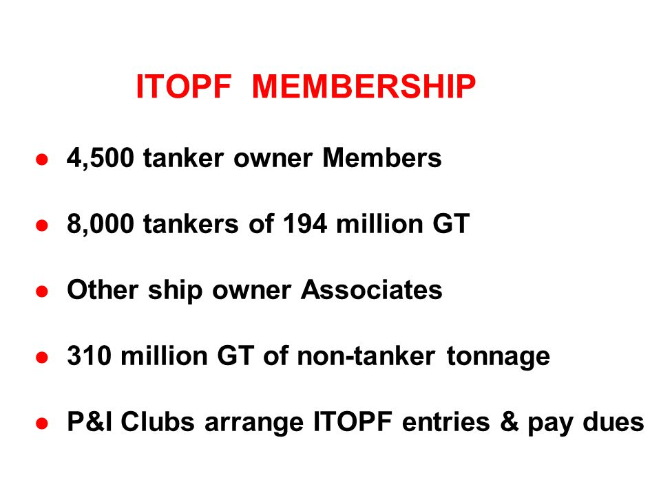 ITOPF MEMBERSHIP l 4,500 tanker owner Members l 8,000 tankers of 194 million GT l Other ship owner Associates l 310 million GT of non-tanker tonnage l P&I Clubs arrange ITOPF entries & pay dues