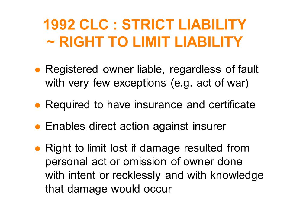 1992 CLC : STRICT LIABILITY ~ RIGHT TO LIMIT LIABILITY l Registered owner liable, regardless of fault with very few exceptions (e.g.