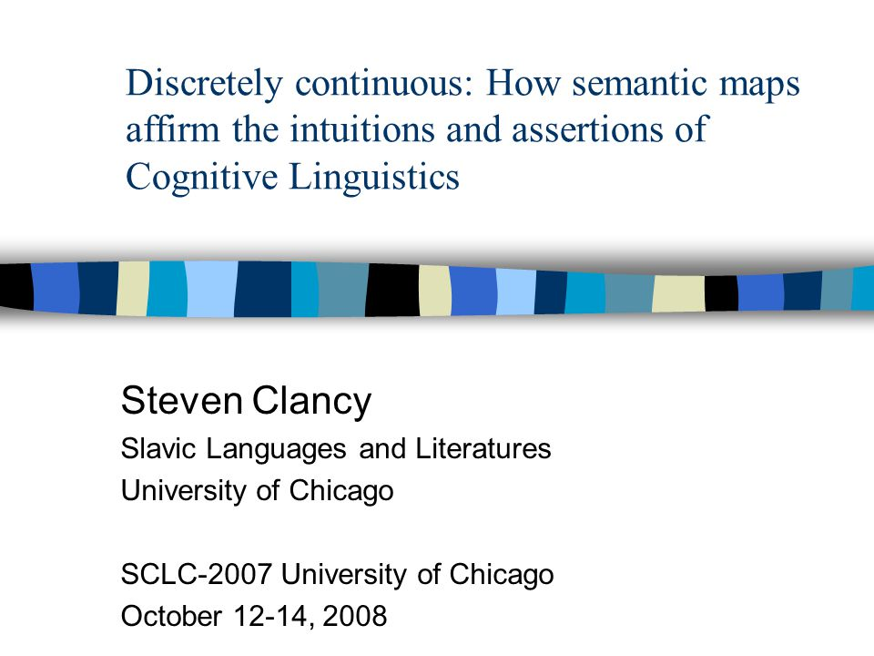 Discretely continuous: How semantic maps affirm the intuitions and assertions of Cognitive Linguistics Steven Clancy Slavic Languages and Literatures University of Chicago SCLC-2007 University of Chicago October 12-14, 2008