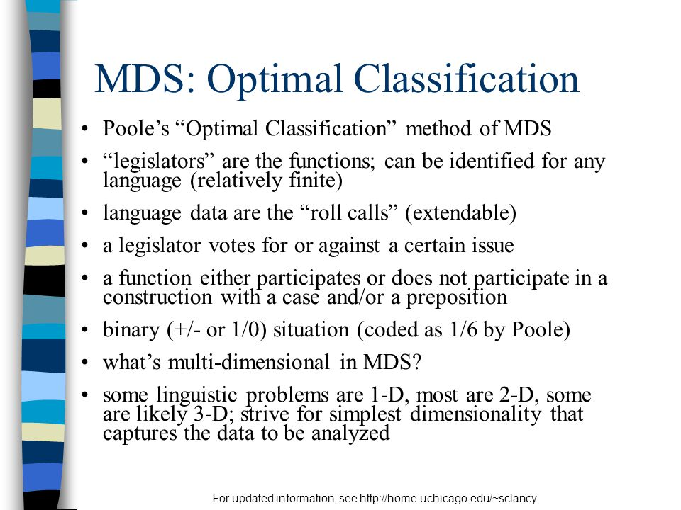 For updated information, see http://home.uchicago.edu/~sclancy MDS: Optimal Classification Poole's Optimal Classification method of MDS legislators are the functions; can be identified for any language (relatively finite) language data are the roll calls (extendable) a legislator votes for or against a certain issue a function either participates or does not participate in a construction with a case and/or a preposition binary (+/- or 1/0) situation (coded as 1/6 by Poole) what's multi-dimensional in MDS.