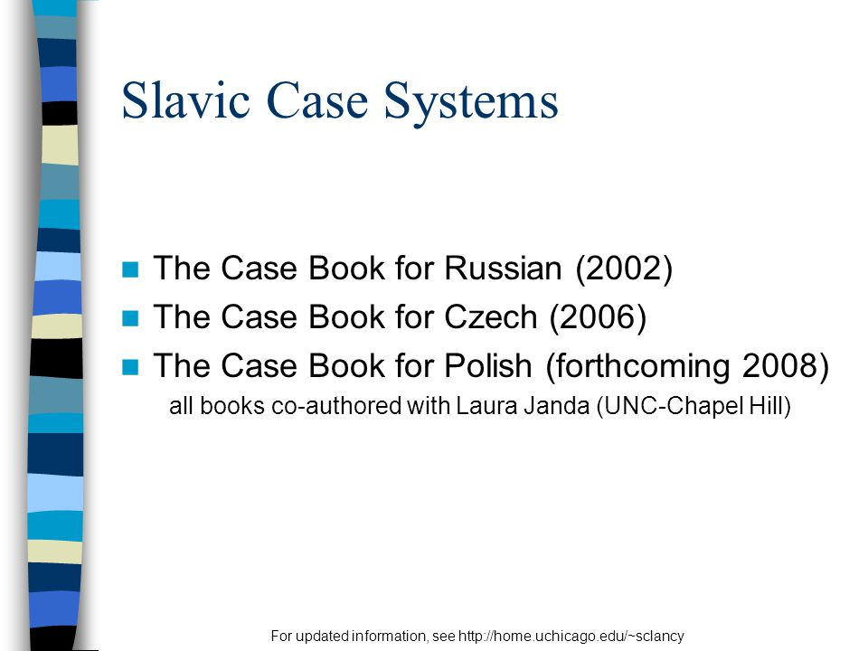 For updated information, see http://home.uchicago.edu/~sclancy Slavic Case Systems The Case Book for Russian (2002) The Case Book for Czech (2006) The Case Book for Polish (forthcoming 2008) all books co-authored with Laura Janda (UNC-Chapel Hill)