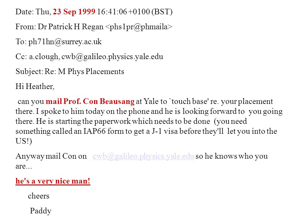 Date: Thu, 23 Sep 1999 16:41:06 +0100 (BST) From: Dr Patrick H Regan To: ph71hn@surrey.ac.uk Cc: a.clough, cwb@galileo.physics.yale.edu Subject: Re: M Phys Placements Hi Heather, can you mail Prof.