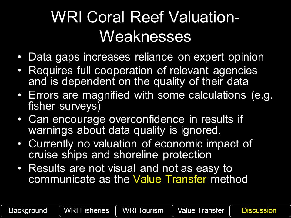 WRI Coral Reef Valuation- Weaknesses Data gaps increases reliance on expert opinion Requires full cooperation of relevant agencies and is dependent on