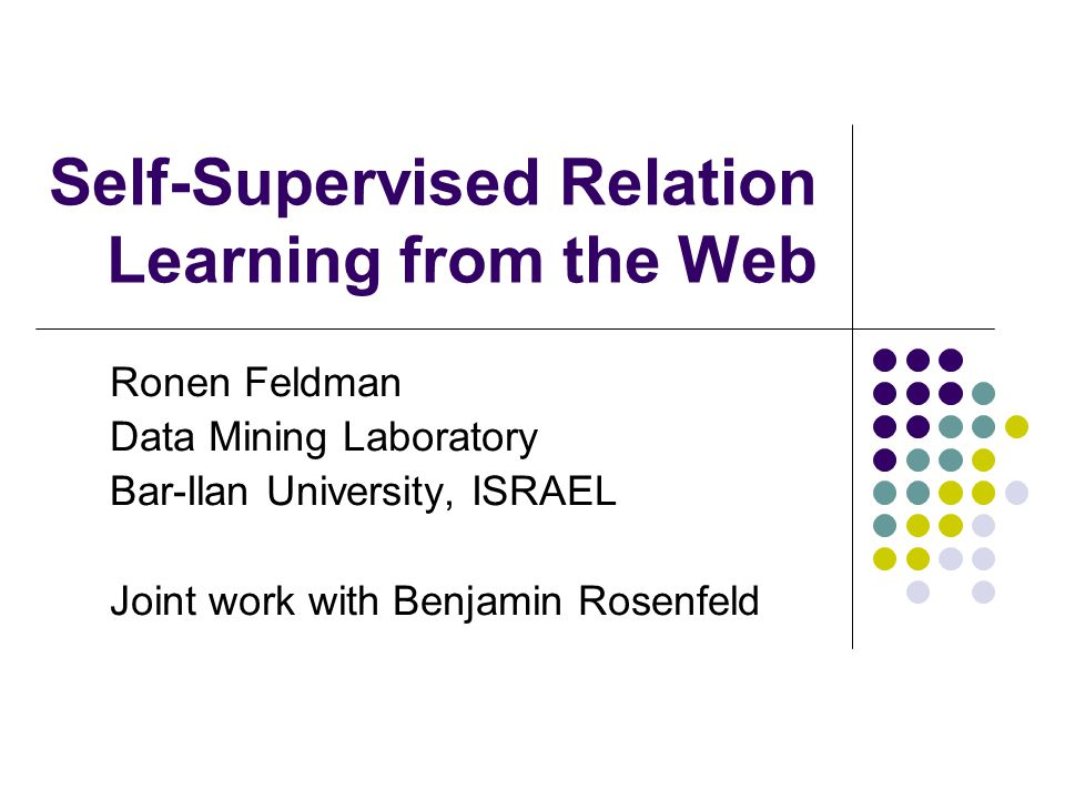 Self-Supervised Relation Learning from the Web Ronen Feldman Data Mining Laboratory Bar-Ilan University, ISRAEL Joint work with Benjamin Rosenfeld