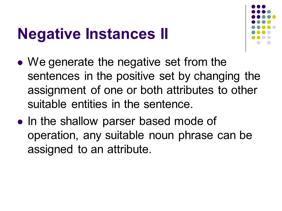 Negative Instances II We generate the negative set from the sentences in the positive set by changing the assignment of one or both attributes to othe