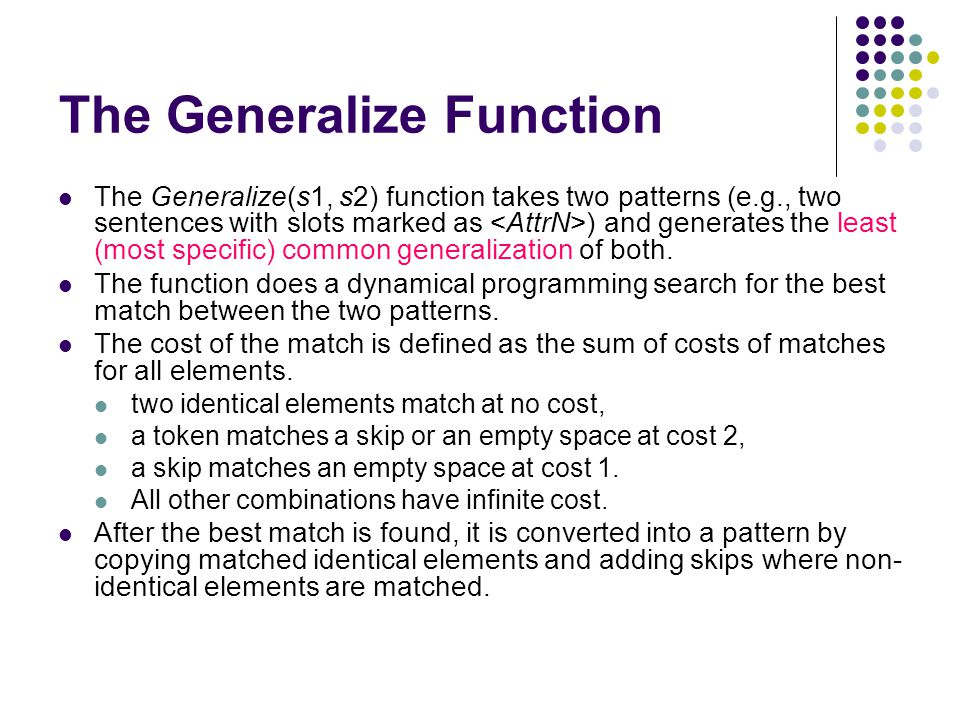 The Generalize Function The Generalize(s1, s2) function takes two patterns (e.g., two sentences with slots marked as ) and generates the least (most s