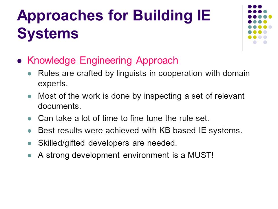 Approaches for Building IE Systems Automatically Trainable Systems The techniques are based on pure statistics and almost no linguistic knowledge They are language independent The main input is an annotated corpus Need a relatively small effort when building the rules, however creating the annotated corpus is extremely laborious.