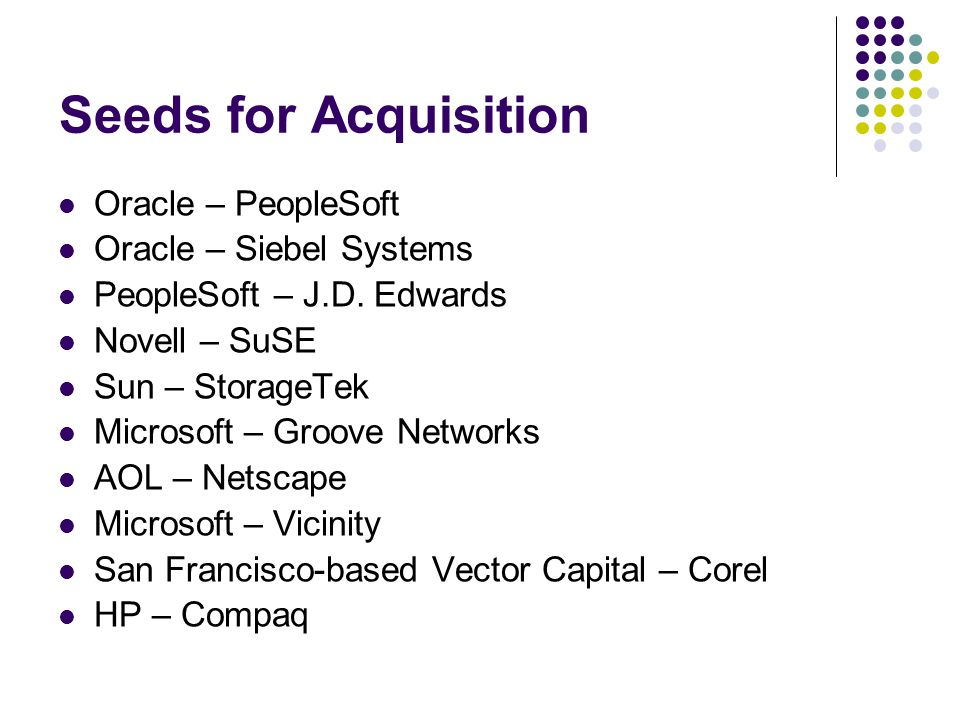 Seeds for Acquisition Oracle – PeopleSoft Oracle – Siebel Systems PeopleSoft – J.D. Edwards Novell – SuSE Sun – StorageTek Microsoft – Groove Networks