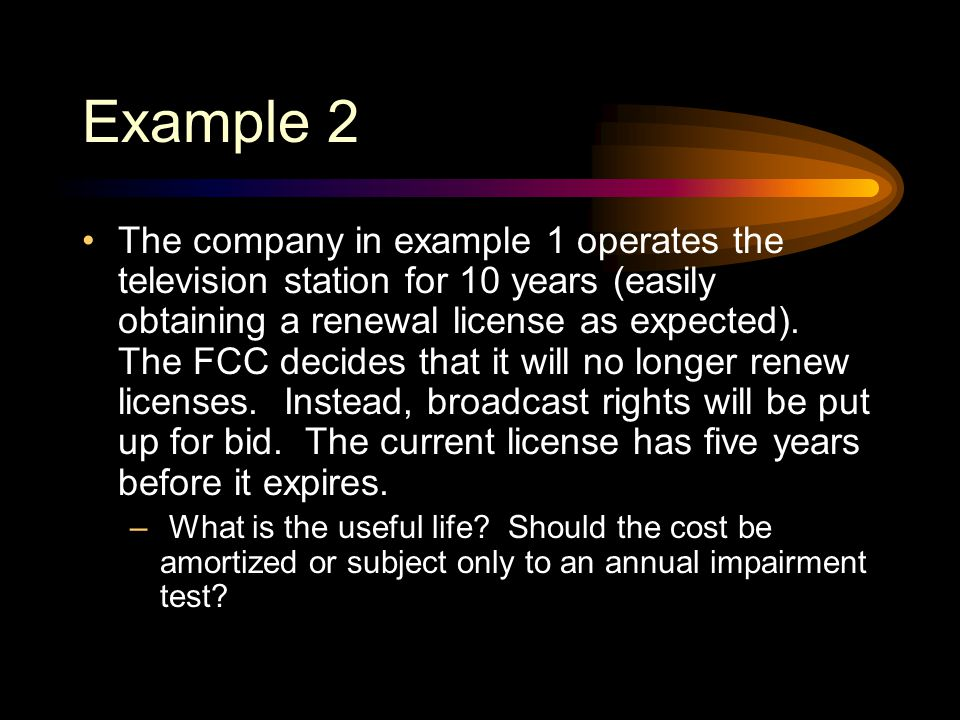 Example 1 A company acquires a broadcast license that expires in 5 years. The license is renewable every 10 years if the license holder provides at le