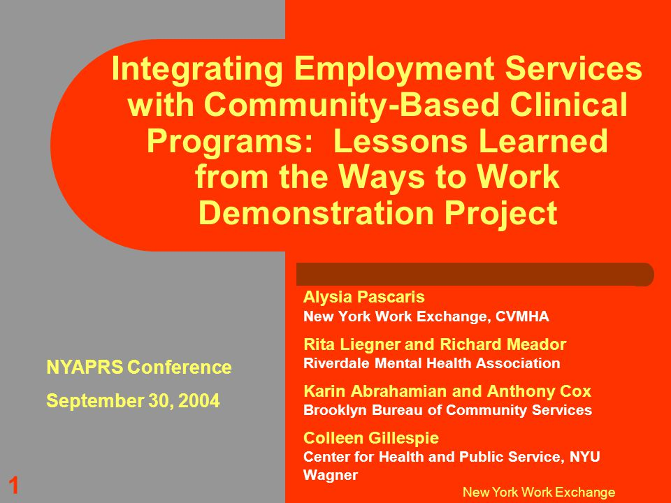New York Work Exchange 1 Integrating Employment Services with Community-Based Clinical Programs: Lessons Learned from the Ways to Work Demonstration Project Alysia Pascaris New York Work Exchange, CVMHA Rita Liegner and Richard Meador Riverdale Mental Health Association Karin Abrahamian and Anthony Cox Brooklyn Bureau of Community Services Colleen Gillespie Center for Health and Public Service, NYU Wagner NYAPRS Conference September 30, 2004