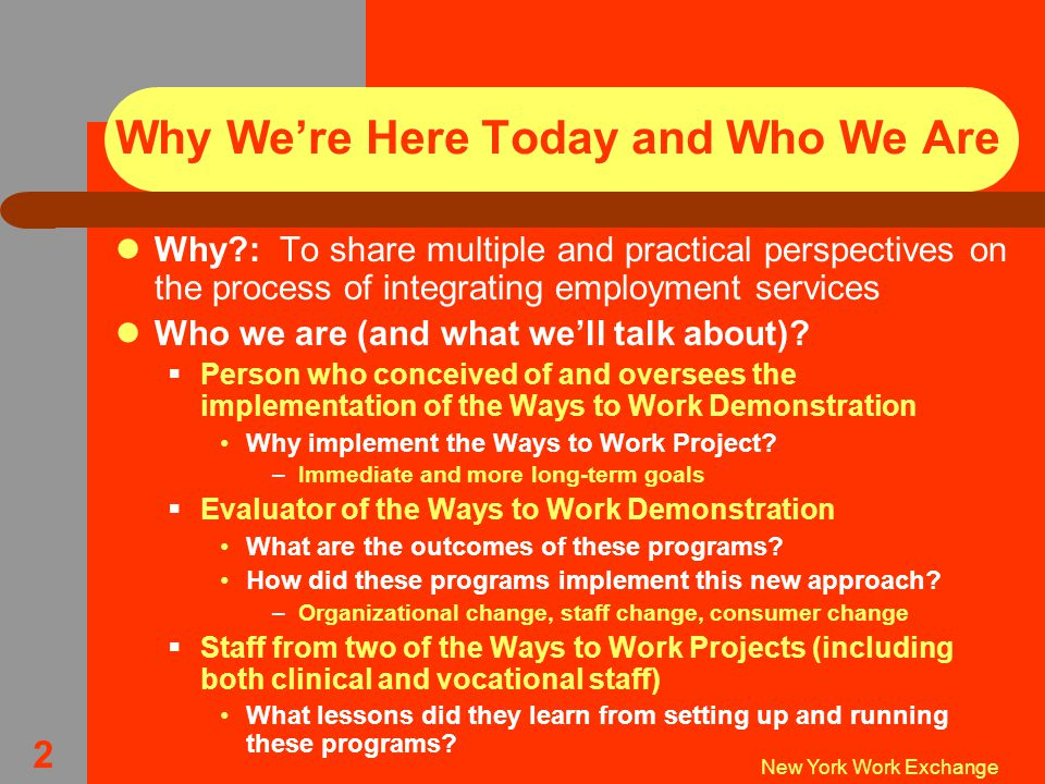 New York Work Exchange 2 Why We're Here Today and Who We Are Why : To share multiple and practical perspectives on the process of integrating employment services Who we are (and what we'll talk about).