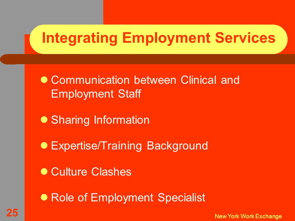 New York Work Exchange 25 Integrating Employment Services Communication between Clinical and Employment Staff Sharing Information Expertise/Training Background Culture Clashes Role of Employment Specialist