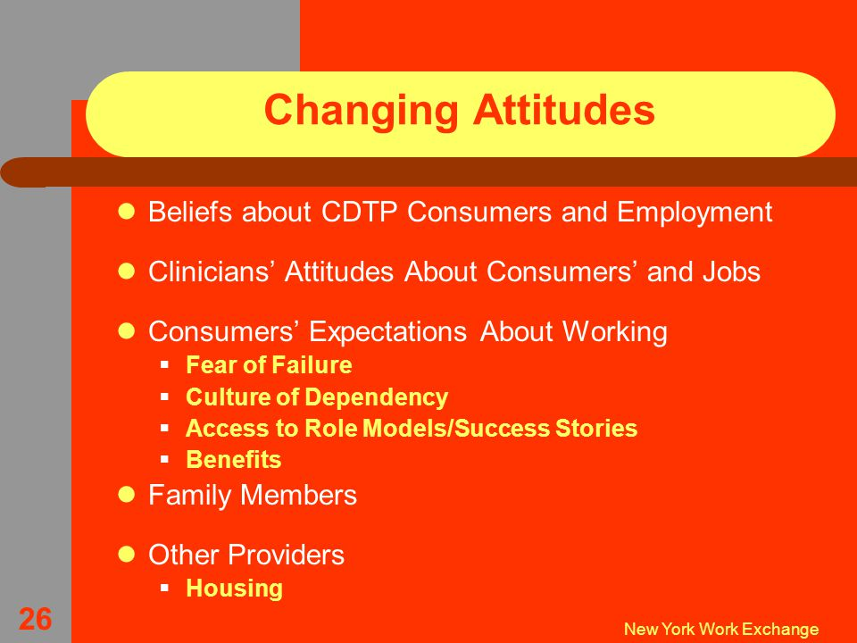 New York Work Exchange 26 Changing Attitudes Beliefs about CDTP Consumers and Employment Clinicians' Attitudes About Consumers' and Jobs Consumers' Expectations About Working  Fear of Failure  Culture of Dependency  Access to Role Models/Success Stories  Benefits Family Members Other Providers  Housing