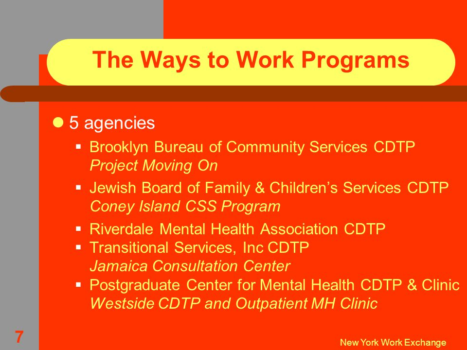 New York Work Exchange 7 The Ways to Work Programs 5 agencies  Brooklyn Bureau of Community Services CDTP Project Moving On  Jewish Board of Family & Children's Services CDTP Coney Island CSS Program  Riverdale Mental Health Association CDTP  Transitional Services, Inc CDTP Jamaica Consultation Center  Postgraduate Center for Mental Health CDTP & Clinic Westside CDTP and Outpatient MH Clinic
