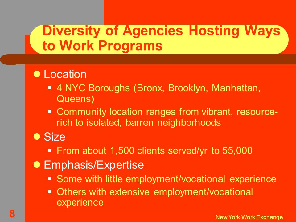 New York Work Exchange 8 Diversity of Agencies Hosting Ways to Work Programs Location  4 NYC Boroughs (Bronx, Brooklyn, Manhattan, Queens)  Community location ranges from vibrant, resource- rich to isolated, barren neighborhoods Size  From about 1,500 clients served/yr to 55,000 Emphasis/Expertise  Some with little employment/vocational experience  Others with extensive employment/vocational experience