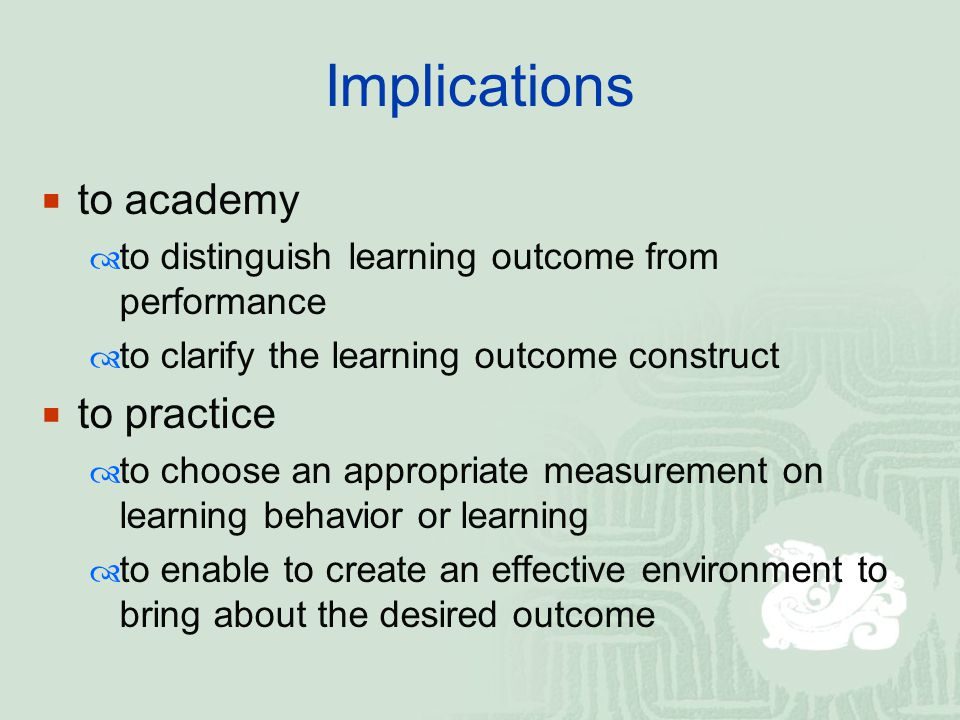 Implications  to academy  to distinguish learning outcome from performance  to clarify the learning outcome construct  to practice  to choose an