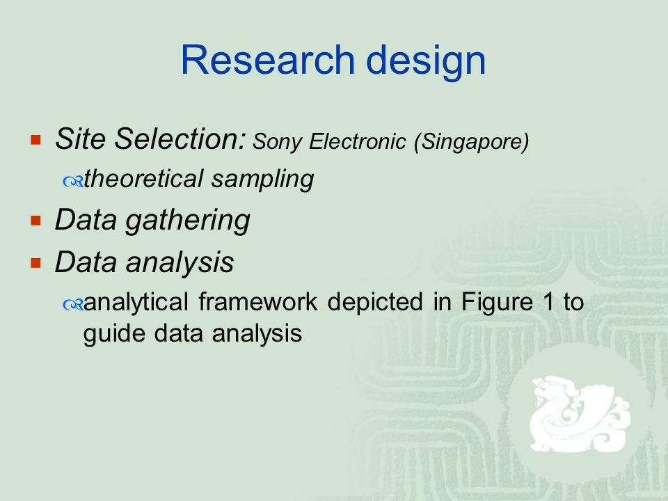 Research design  Site Selection: Sony Electronic (Singapore)  theoretical sampling  Data gathering  Data analysis  analytical framework depicted in Figure 1 to guide data analysis