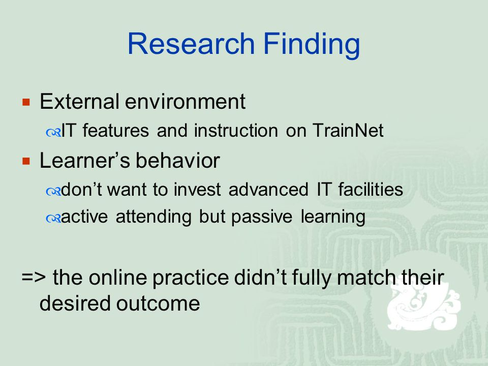 Research Finding  External environment  IT features and instruction on TrainNet  Learner's behavior  don't want to invest advanced IT facilities  active attending but passive learning => the online practice didn't fully match their desired outcome
