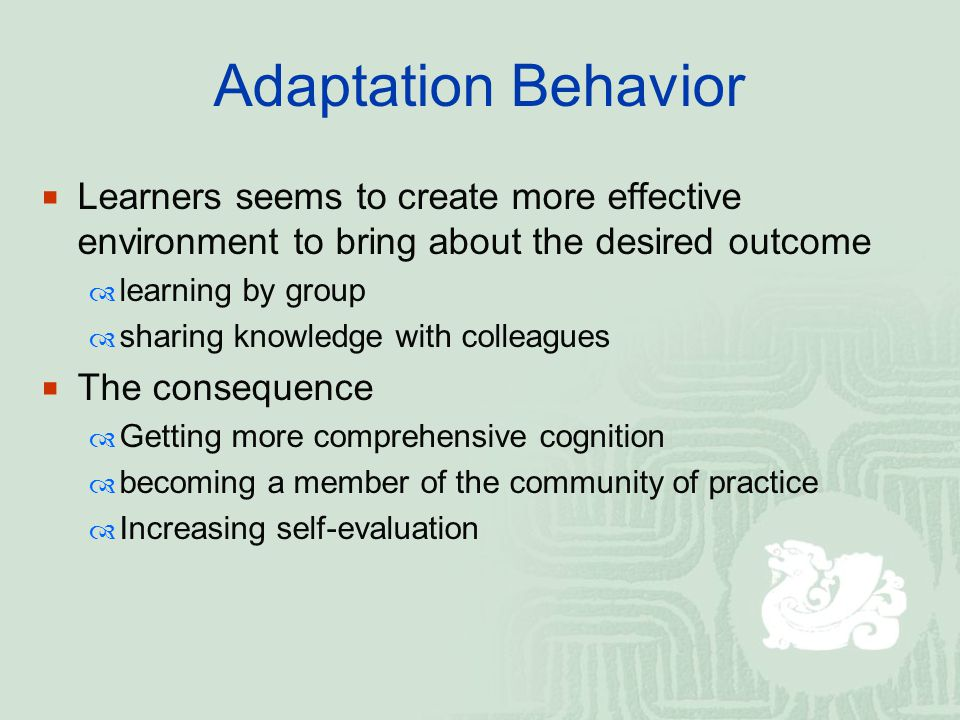 Adaptation Behavior  Learners seems to create more effective environment to bring about the desired outcome  learning by group  sharing knowledge w