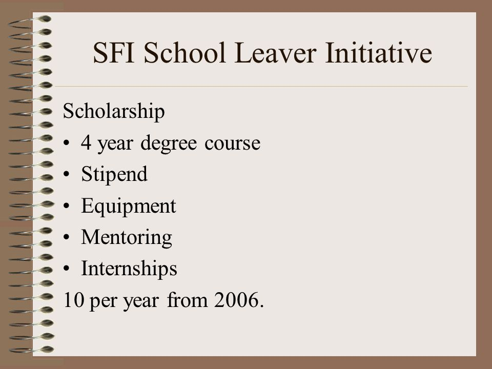 SFI School Leaver Initiative Scholarship 4 year degree course Stipend Equipment Mentoring Internships 10 per year from 2006.