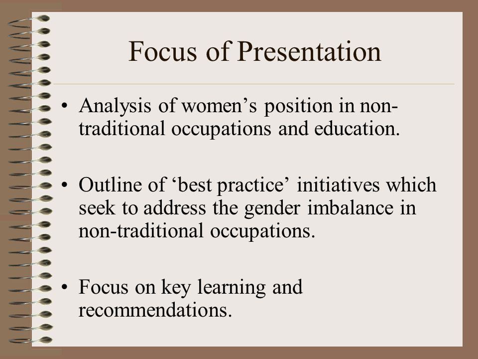 Focus of Presentation Analysis of women's position in non- traditional occupations and education.