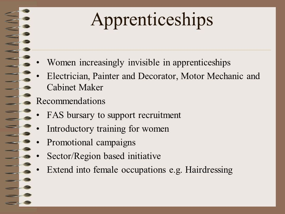 Apprenticeships Women increasingly invisible in apprenticeships Electrician, Painter and Decorator, Motor Mechanic and Cabinet Maker Recommendations FAS bursary to support recruitment Introductory training for women Promotional campaigns Sector/Region based initiative Extend into female occupations e.g.