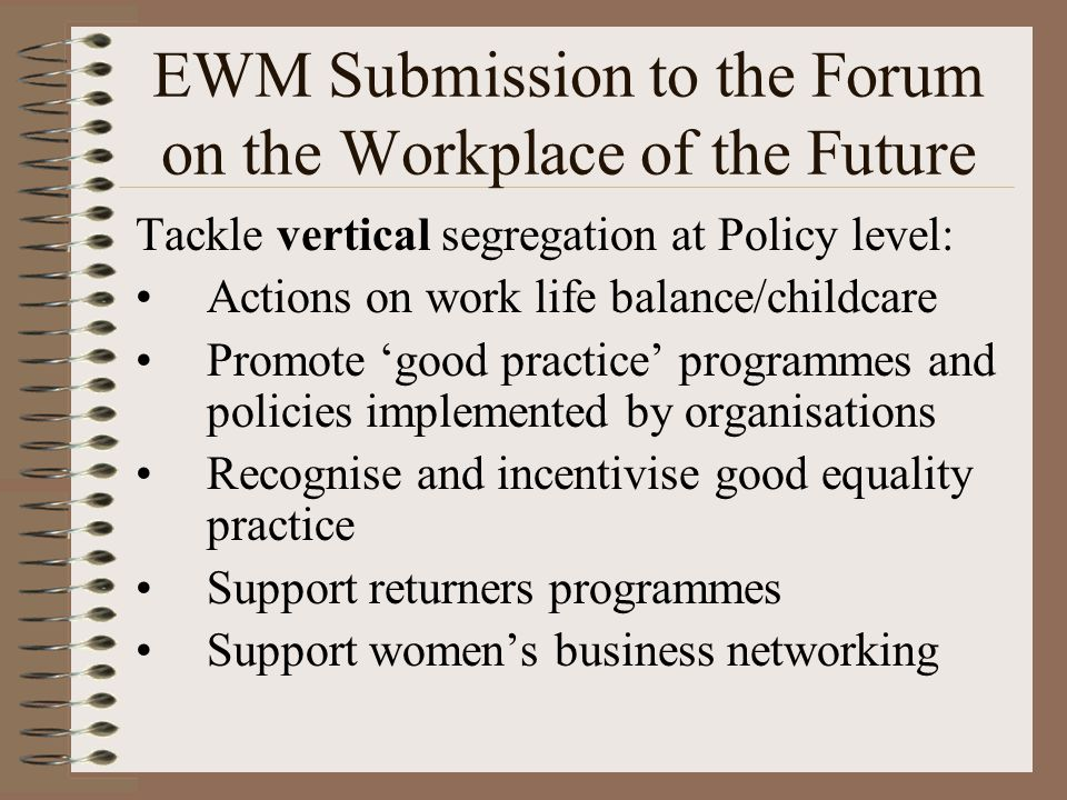 EWM Submission to the Forum on the Workplace of the Future Tackle vertical segregation at Policy level: Actions on work life balance/childcare Promote 'good practice' programmes and policies implemented by organisations Recognise and incentivise good equality practice Support returners programmes Support women's business networking