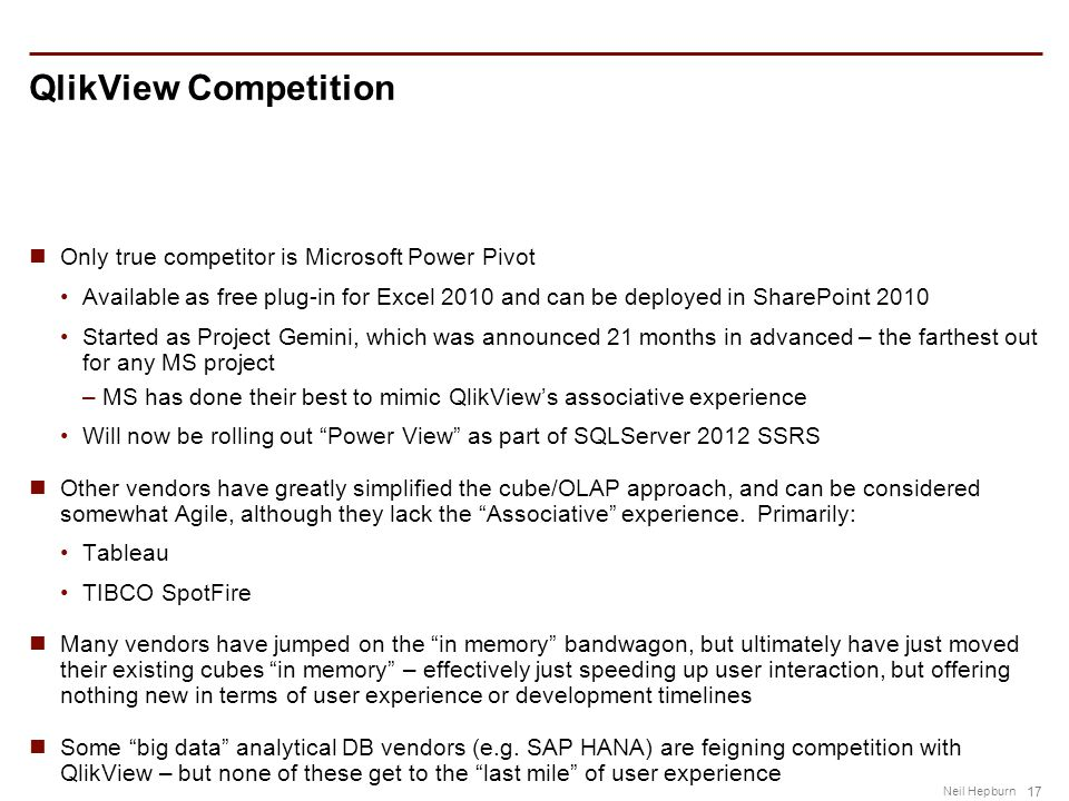 17 Neil Hepburn QlikView Competition Only true competitor is Microsoft Power Pivot Available as free plug-in for Excel 2010 and can be deployed in SharePoint 2010 Started as Project Gemini, which was announced 21 months in advanced – the farthest out for any MS project –MS has done their best to mimic QlikView's associative experience Will now be rolling out Power View as part of SQLServer 2012 SSRS Other vendors have greatly simplified the cube/OLAP approach, and can be considered somewhat Agile, although they lack the Associative experience.