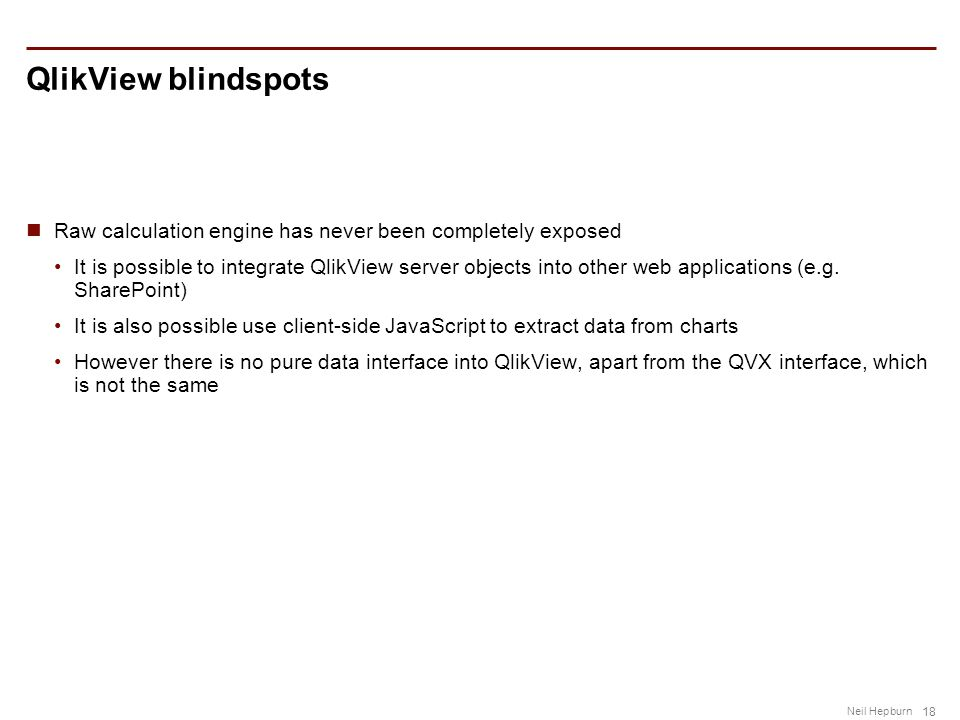 18 Neil Hepburn QlikView blindspots Raw calculation engine has never been completely exposed It is possible to integrate QlikView server objects into other web applications (e.g.
