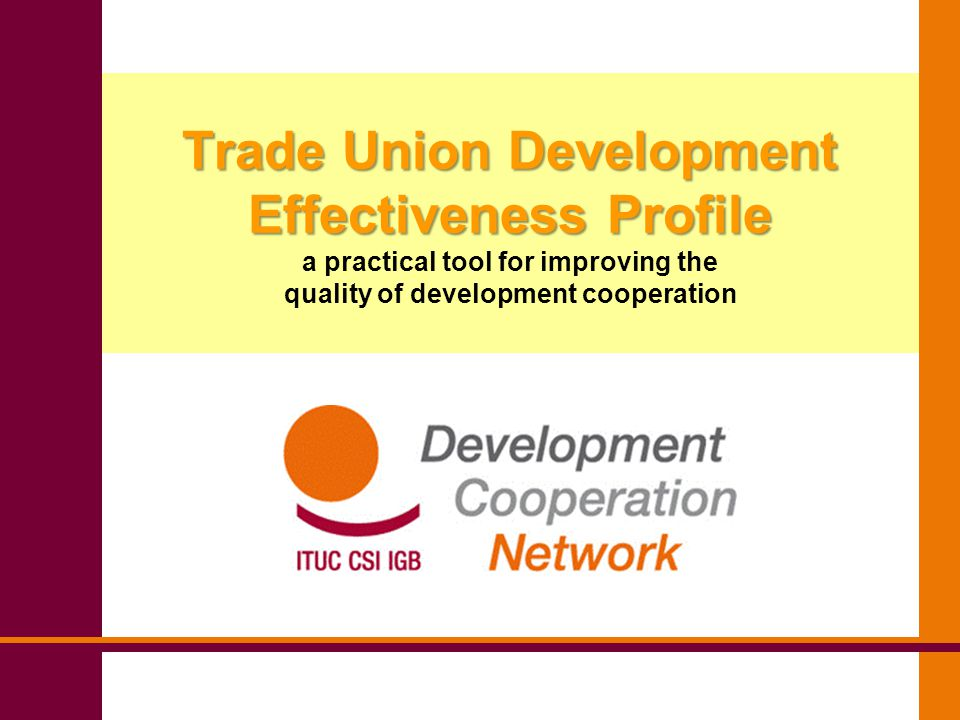 Trade Union Development Effectiveness Profile Trade Union Development Effectiveness Profile a practical tool for improving the quality of development cooperation