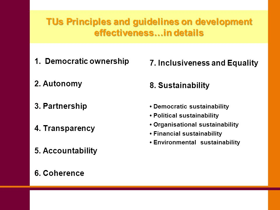 TUDEP's Objectives Operational follow up to the Principles and guidelines, facilitating their monitoring and evaluation Help partners to reflect about their working practices improving the quality of partnerships, as well as, organisational capacity How does it work?...........2 steps: analysis and comparison