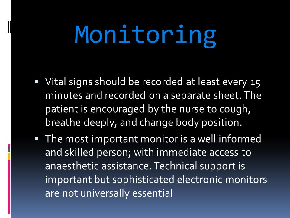 Monitoring  Vital signs should be recorded at least every 15 minutes and recorded on a separate sheet. The patient is encouraged by the nurse to coug